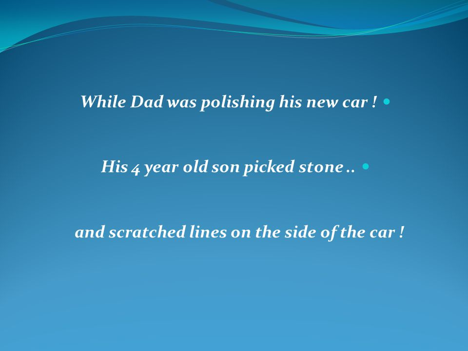 While Dad was polishing his new car . His 4 year old son picked stone..