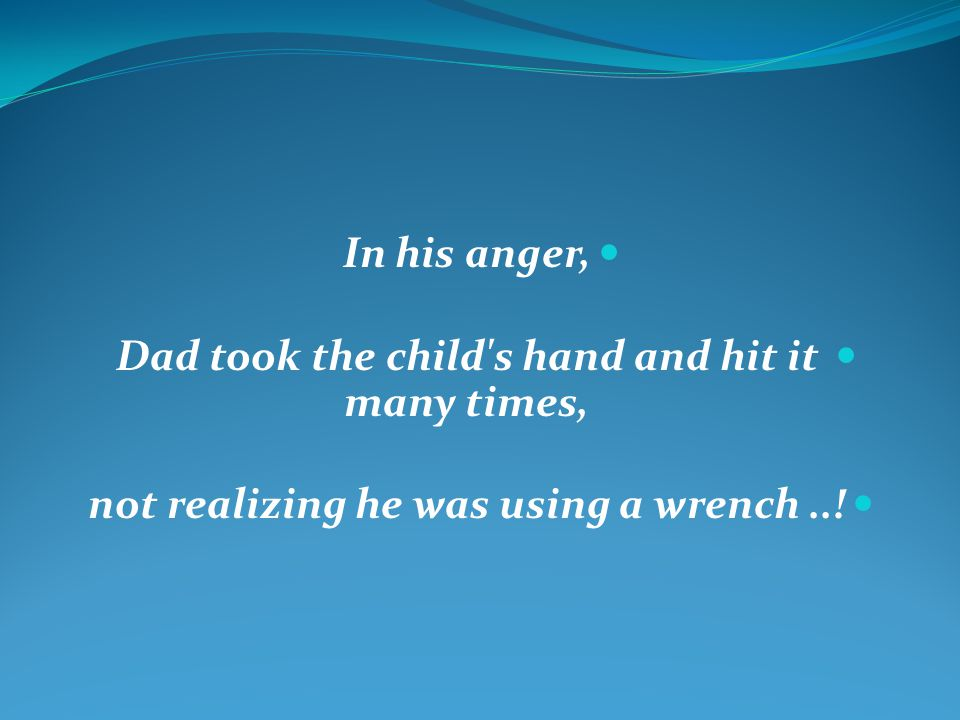 In his anger, Dad took the child s hand and hit it many times, not realizing he was using a wrench..!