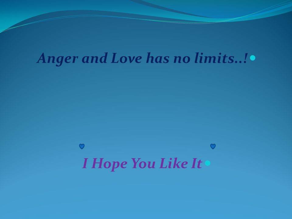 Anger and Love has no limits..! I Hope You Like It