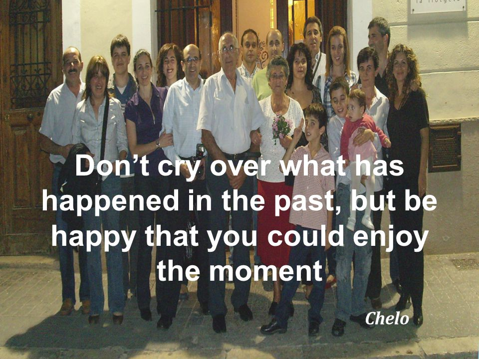 Dont cry over what has happened in the past, but be happy that you could enjoy the moment Chelo