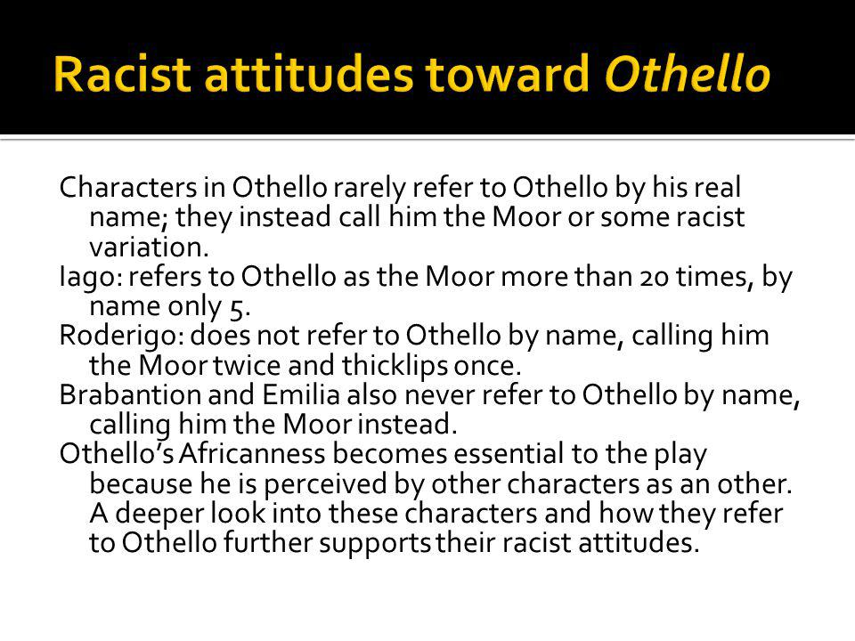 Characters in Othello rarely refer to Othello by his real name; they instead call him the Moor or some racist variation. Iago: refers to Othello as th