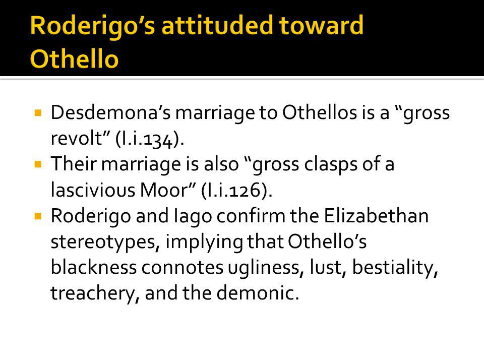 Desdemonas marriage to Othellos is a gross revolt (I.i.134). Their marriage is also gross clasps of a lascivious Moor (I.i.126). Roderigo and Iago con