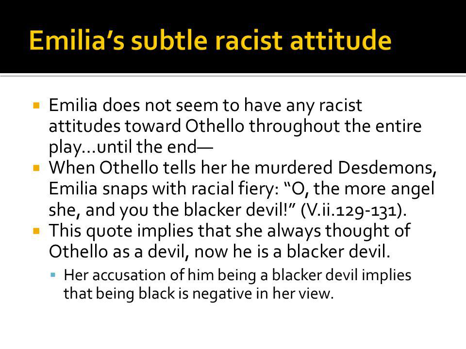 Emilia does not seem to have any racist attitudes toward Othello throughout the entire play…until the end When Othello tells her he murdered Desdemons