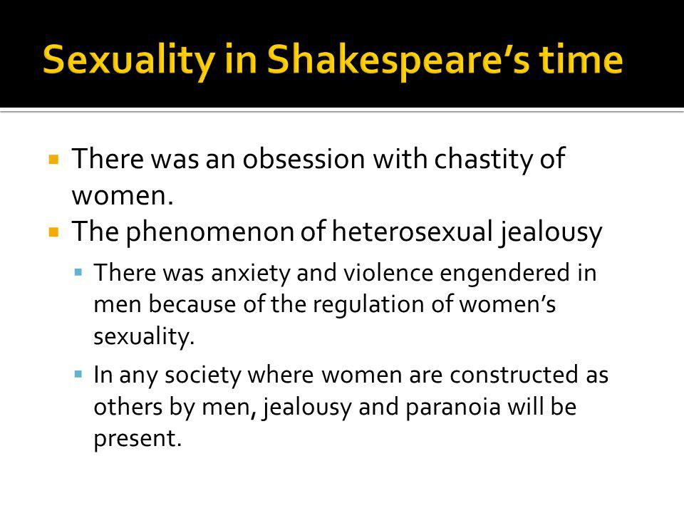 There was an obsession with chastity of women. The phenomenon of heterosexual jealousy There was anxiety and violence engendered in men because of the
