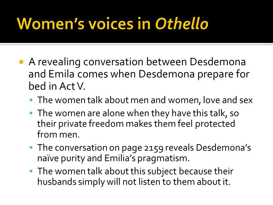 A revealing conversation between Desdemona and Emila comes when Desdemona prepare for bed in Act V. The women talk about men and women, love and sex T