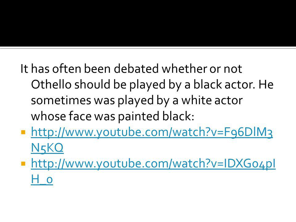It has often been debated whether or not Othello should be played by a black actor.