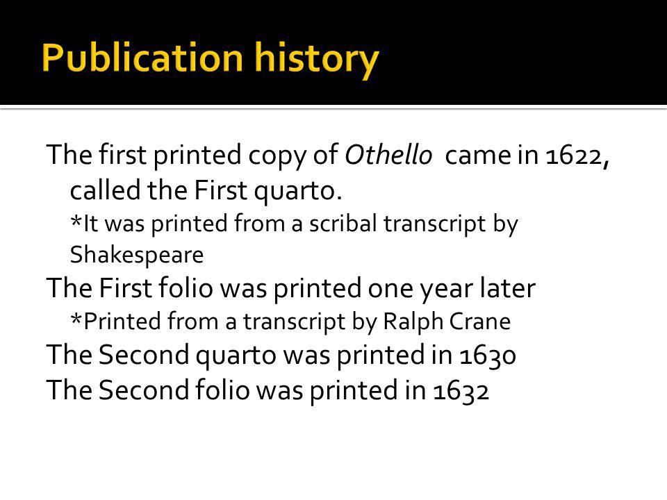 The first printed copy of Othello came in 1622, called the First quarto. *It was printed from a scribal transcript by Shakespeare The First folio was