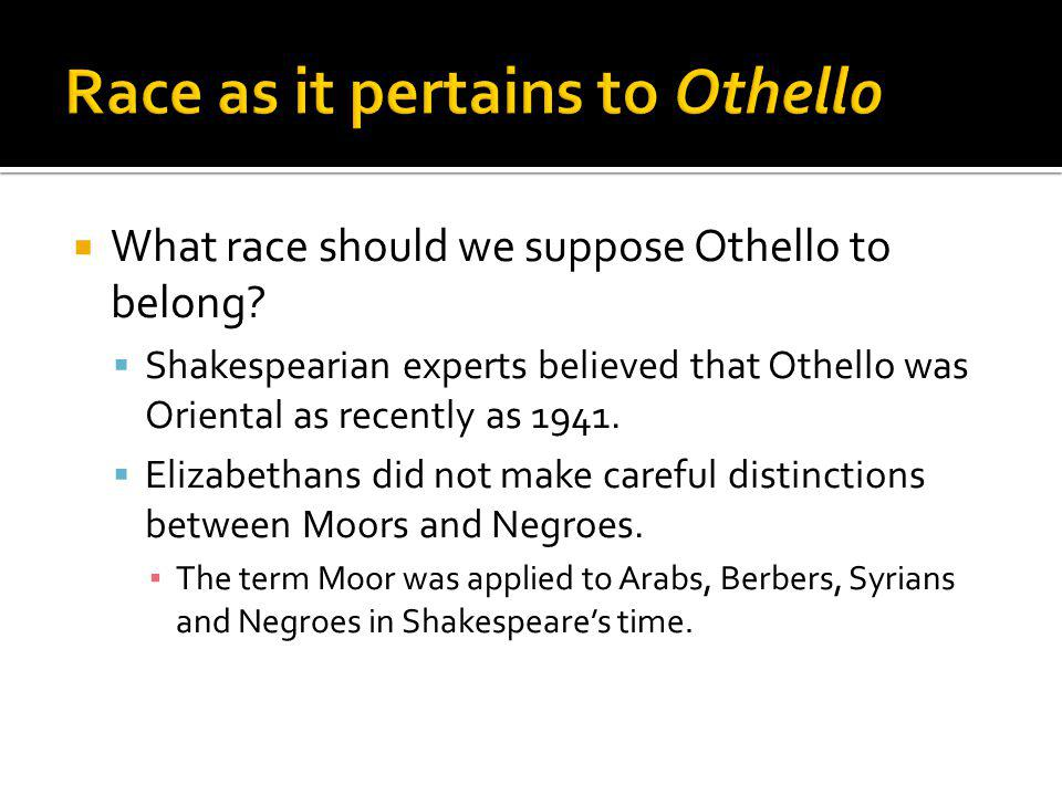 What race should we suppose Othello to belong? Shakespearian experts believed that Othello was Oriental as recently as 1941. Elizabethans did not make
