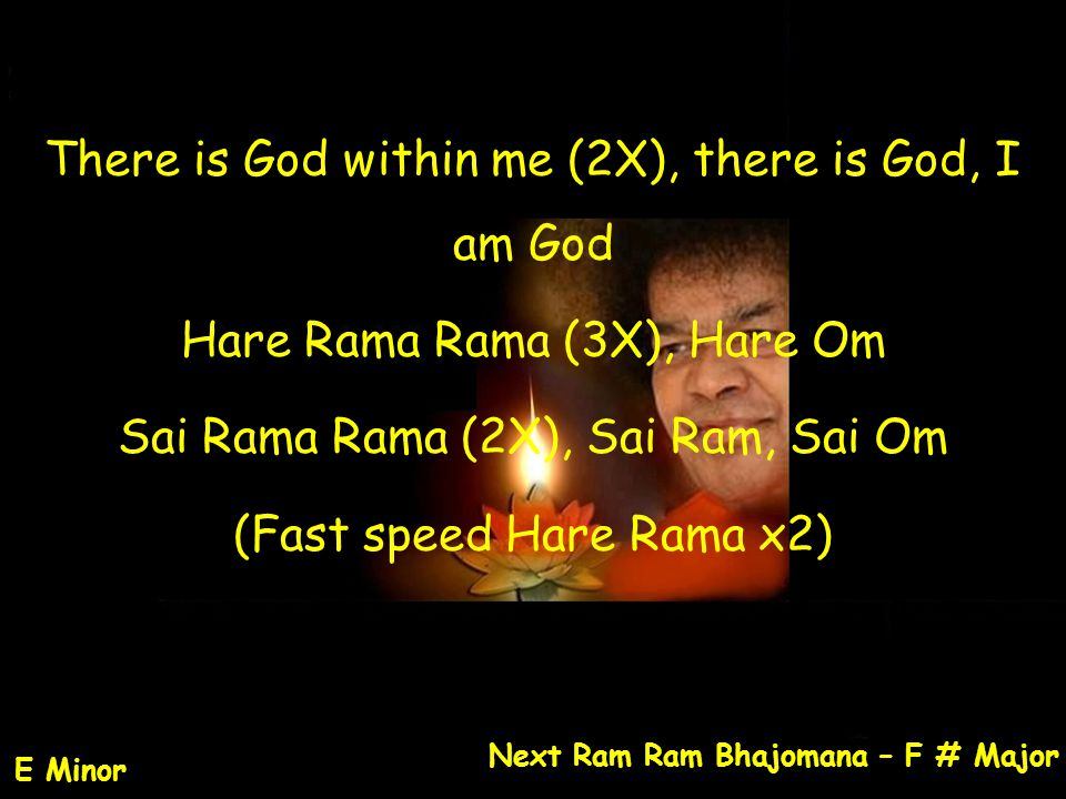 There is God within me (2X), there is God, I am God Hare Rama Rama (3X), Hare Om Sai Rama Rama (2X), Sai Ram, Sai Om (Fast speed Hare Rama x2) Next Ra