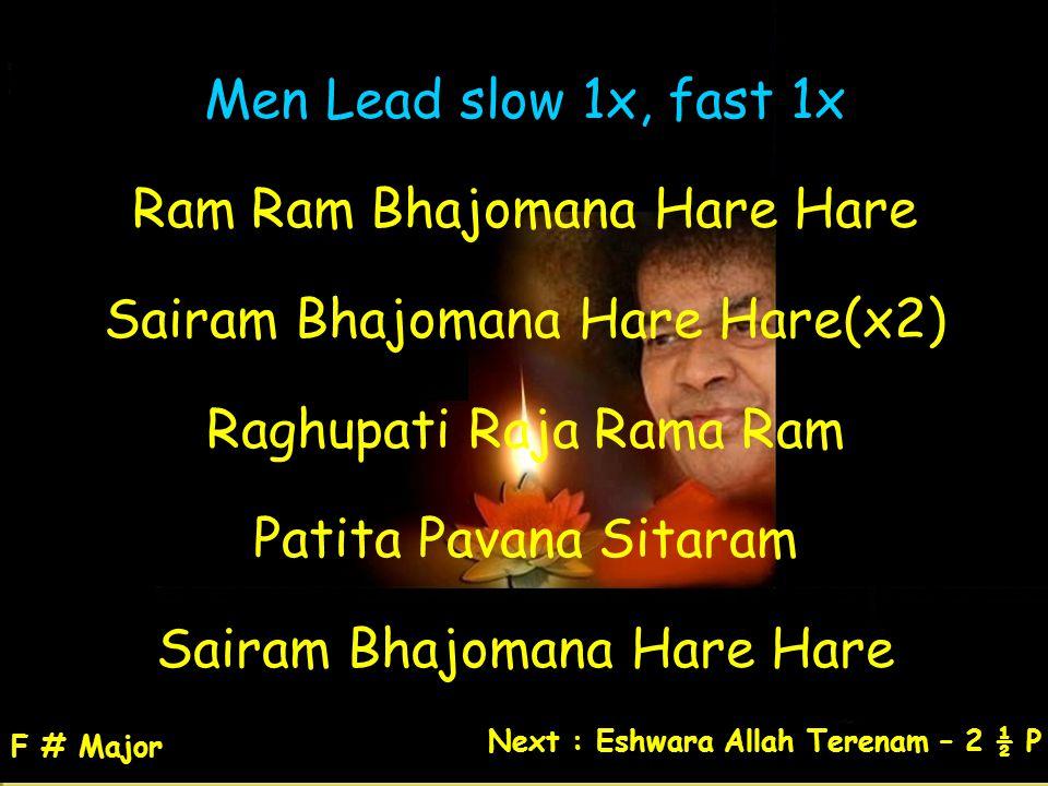 Men Lead slow 1x, fast 1x Ram Ram Bhajomana Hare Hare Sairam Bhajomana Hare Hare(x2) Raghupati Raja Rama Ram Patita Pavana Sitaram Sairam Bhajomana Ha