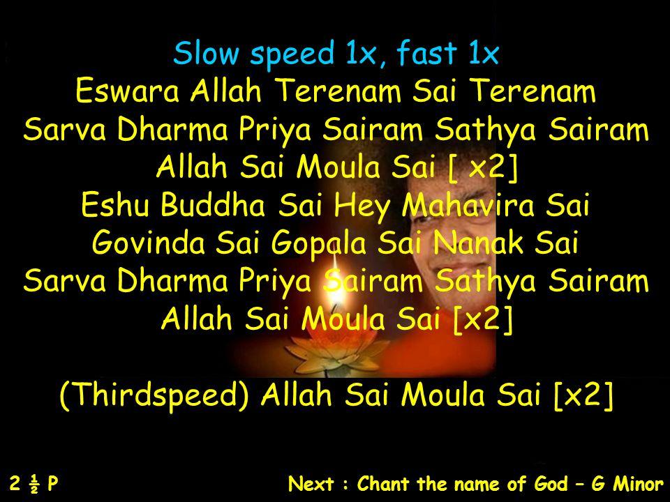 Slow speed 1x, fast 1x Eswara Allah Terenam Sai Terenam Sarva Dharma Priya Sairam Sathya Sairam Allah Sai Moula Sai [ x2] Eshu Buddha Sai Hey Mahavira