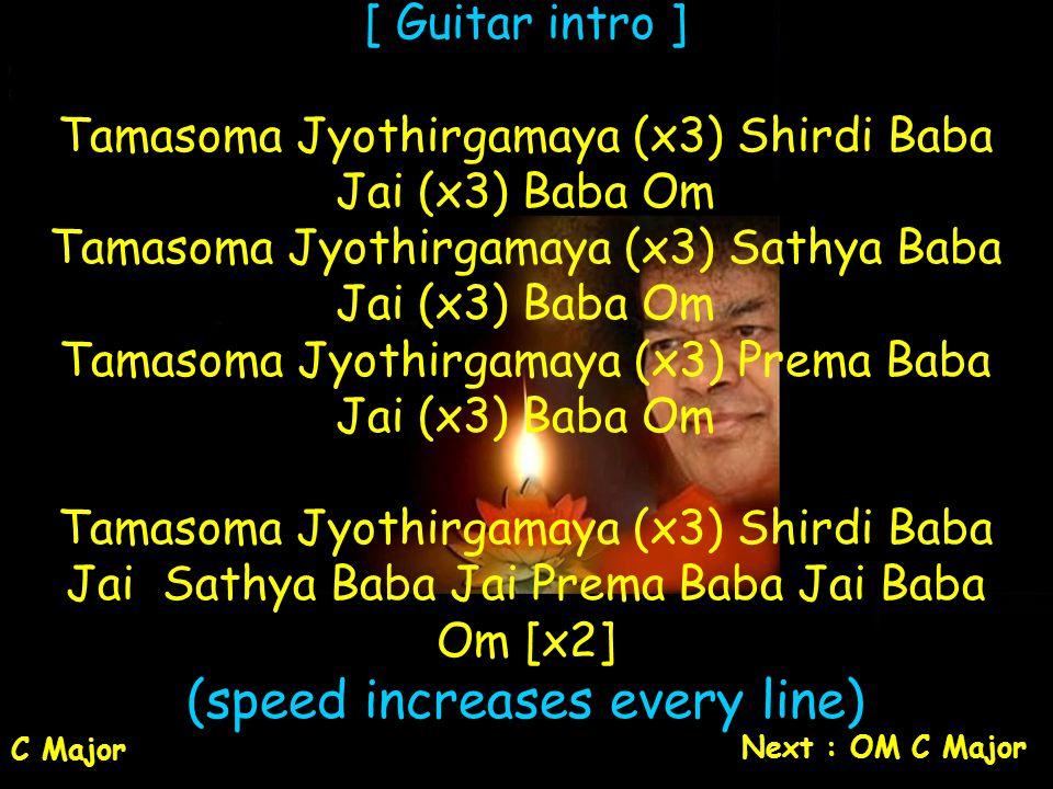 [ Guitar intro ] Tamasoma Jyothirgamaya (x3) Shirdi Baba Jai (x3) Baba Om Tamasoma Jyothirgamaya (x3) Sathya Baba Jai (x3) Baba Om Tamasoma Jyothirgam