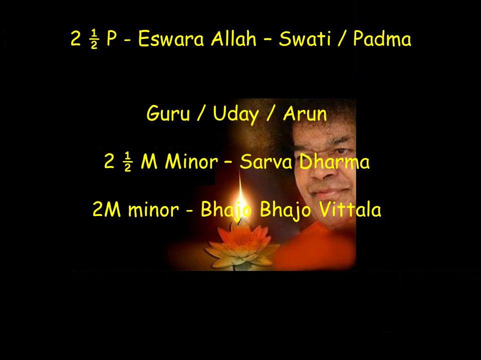 2 ½ P - Eswara Allah – Swati / Padma Guru / Uday / Arun 2 ½ M Minor – Sarva Dharma 2M minor - Bhajo Bhajo Vittala