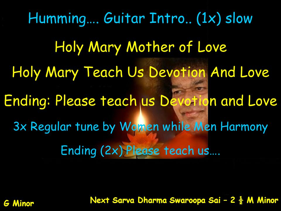 Humming…. Guitar Intro.. (1x) slow Holy Mary Mother of Love Holy Mary Teach Us Devotion And Love Ending: Please teach us Devotion and Love 3x Regular