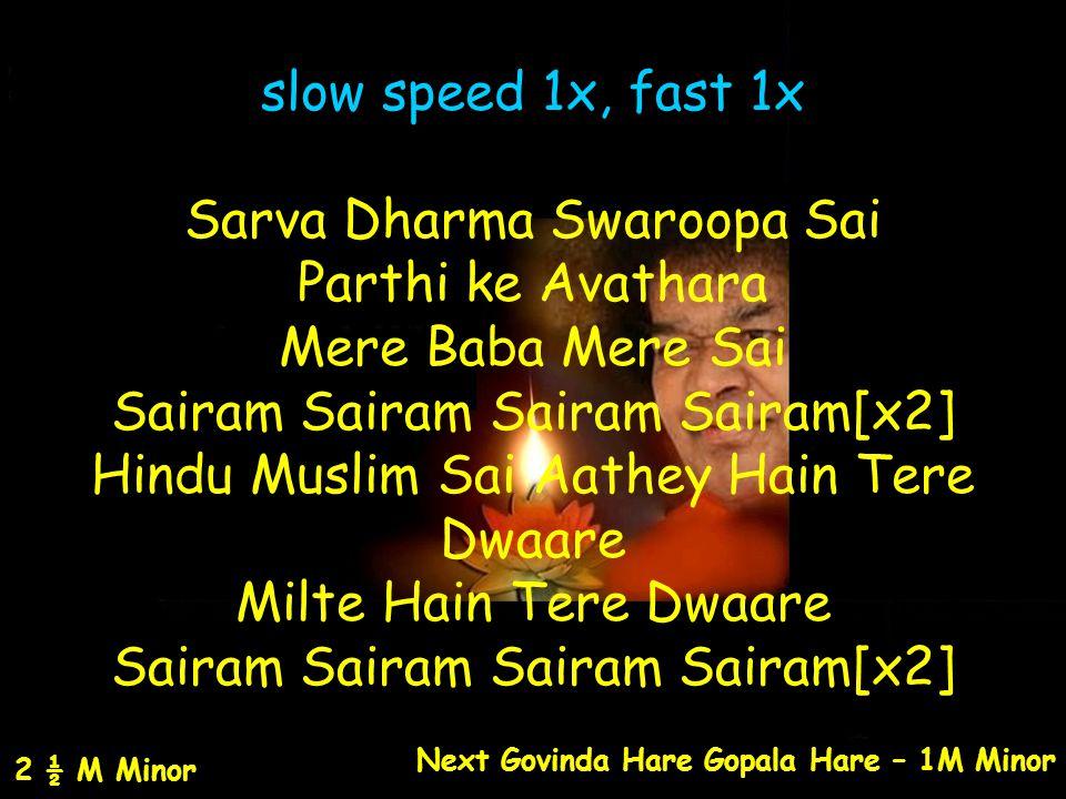 slow speed 1x, fast 1x Sarva Dharma Swaroopa Sai Parthi ke Avathara Mere Baba Mere Sai Sairam Sairam Sairam Sairam[x2] Hindu Muslim Sai Aathey Hain Te