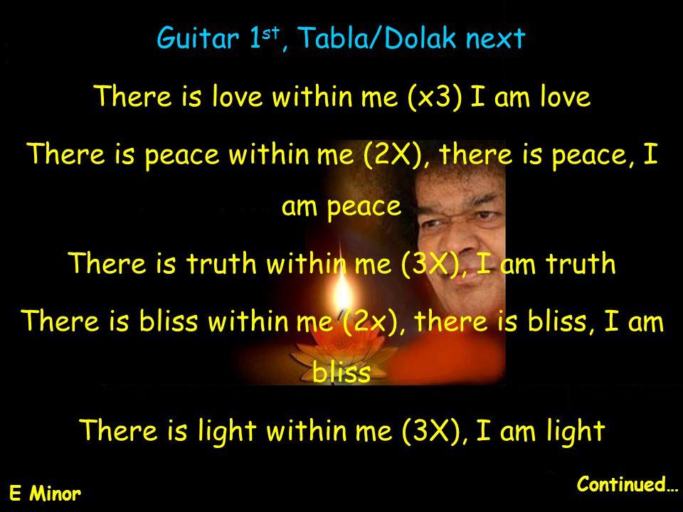 Guitar 1 st, Tabla/Dolak next There is love within me (x3) I am love There is peace within me (2X), there is peace, I am peace There is truth within m