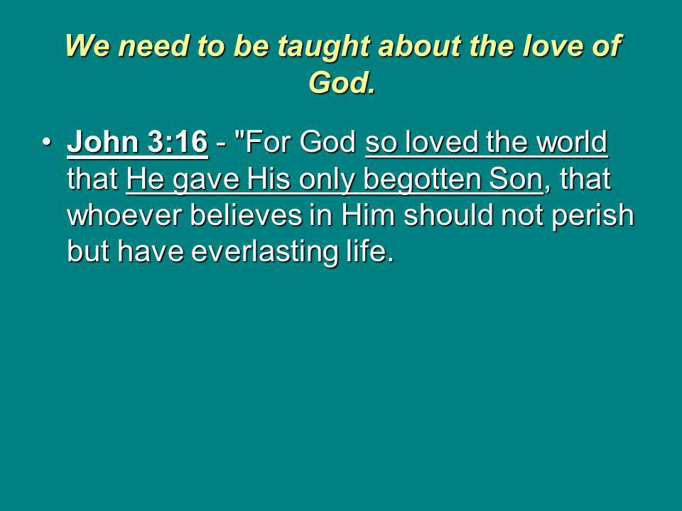 We need to be taught about the love of God.