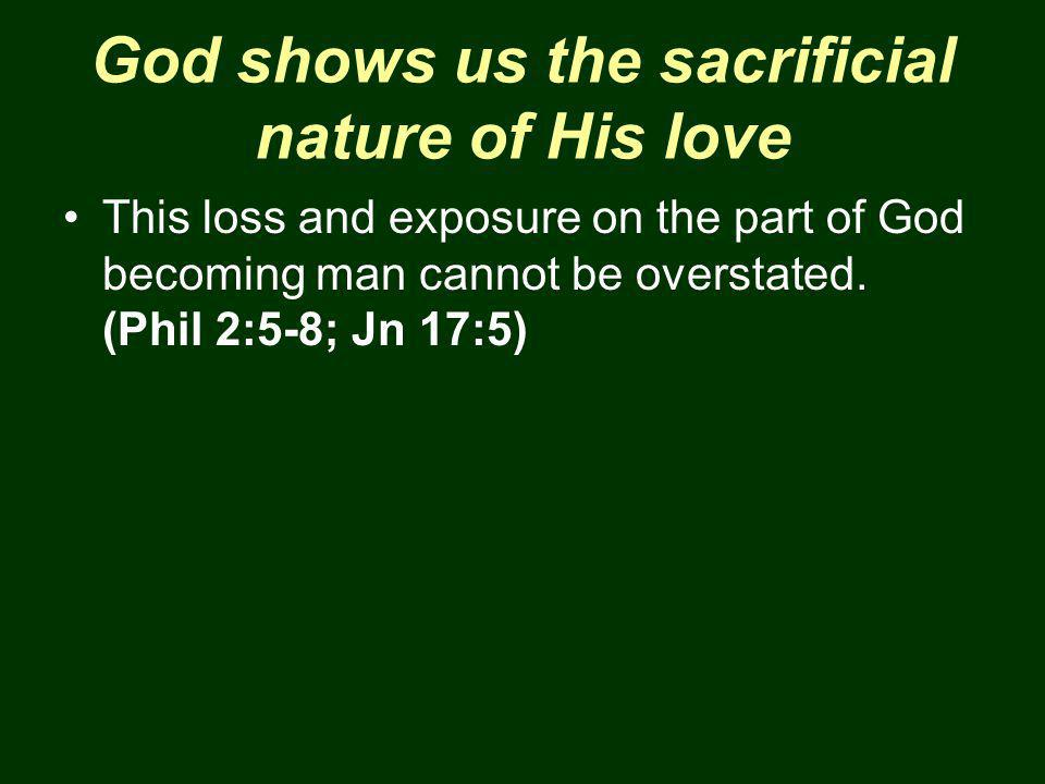 God shows us the sacrificial nature of His love This loss and exposure on the part of God becoming man cannot be overstated.