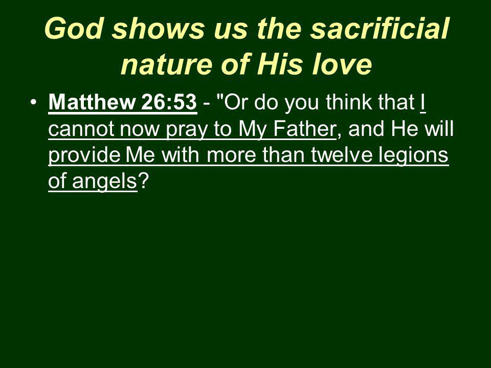 God shows us the sacrificial nature of His love Matthew 26:53 - Or do you think that I cannot now pray to My Father, and He will provide Me with more than twelve legions of angels?