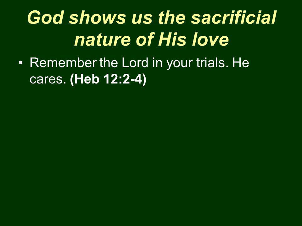 God shows us the sacrificial nature of His love Remember the Lord in your trials.