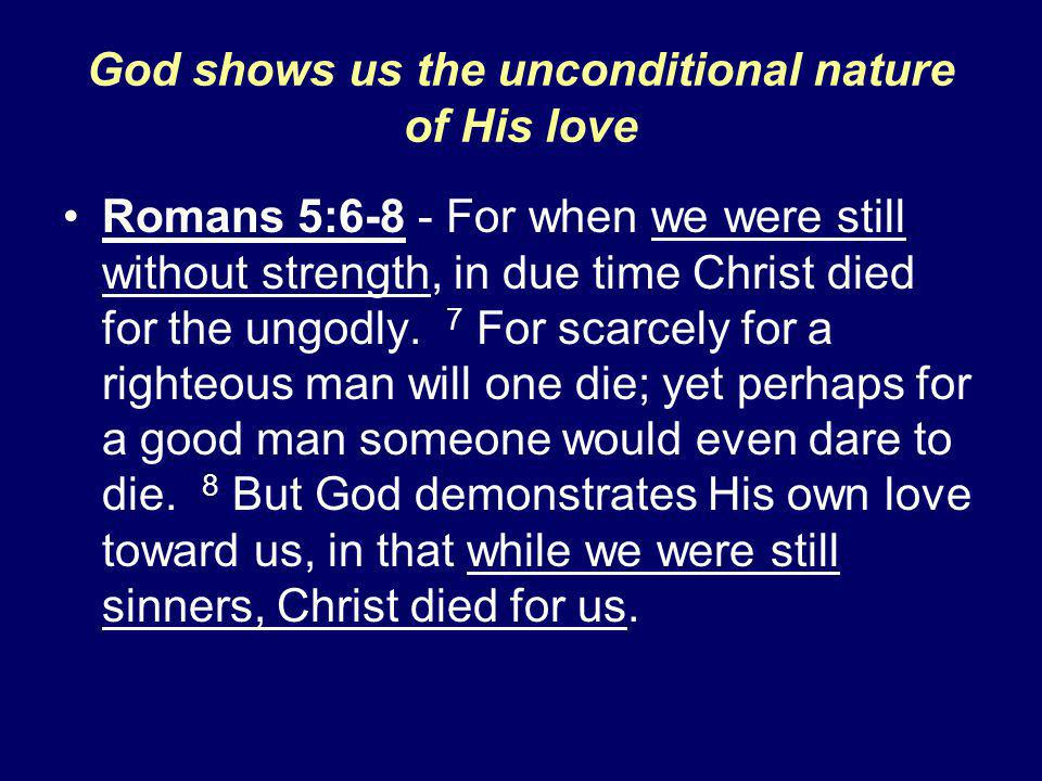 God shows us the unconditional nature of His love Romans 5:6-8 - For when we were still without strength, in due time Christ died for the ungodly.