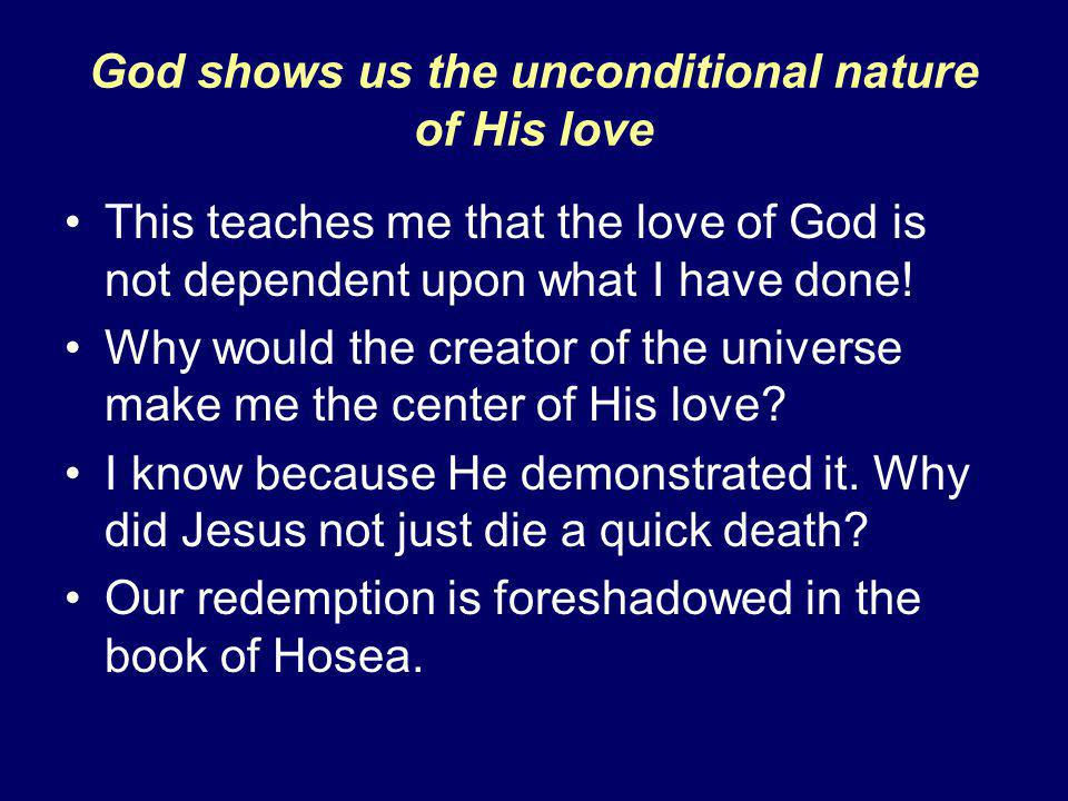 God shows us the unconditional nature of His love This teaches me that the love of God is not dependent upon what I have done.