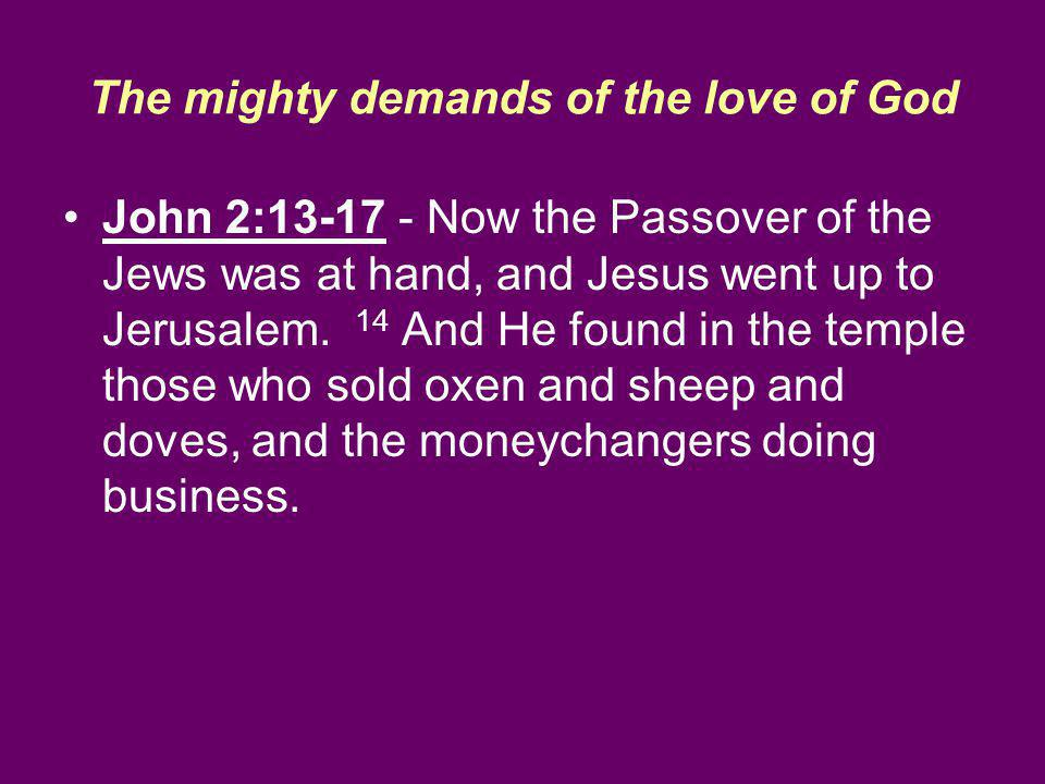 The mighty demands of the love of God John 2:13-17 - Now the Passover of the Jews was at hand, and Jesus went up to Jerusalem.