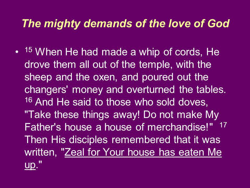 The mighty demands of the love of God 15 When He had made a whip of cords, He drove them all out of the temple, with the sheep and the oxen, and poured out the changers money and overturned the tables.