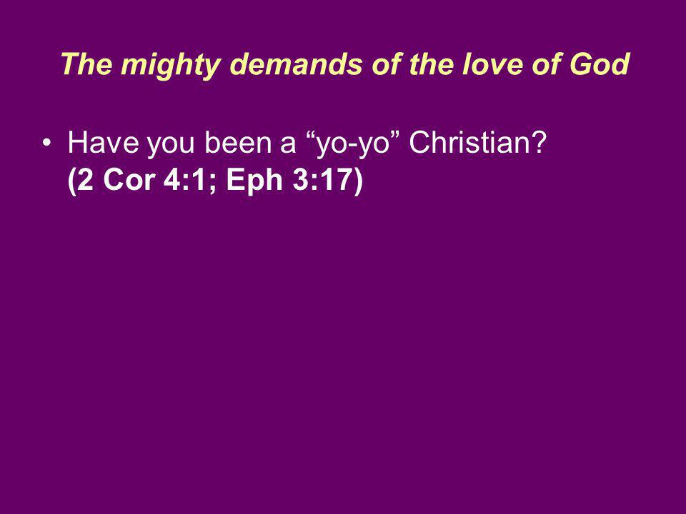 The mighty demands of the love of God Have you been a yo-yo Christian? (2 Cor 4:1; Eph 3:17)