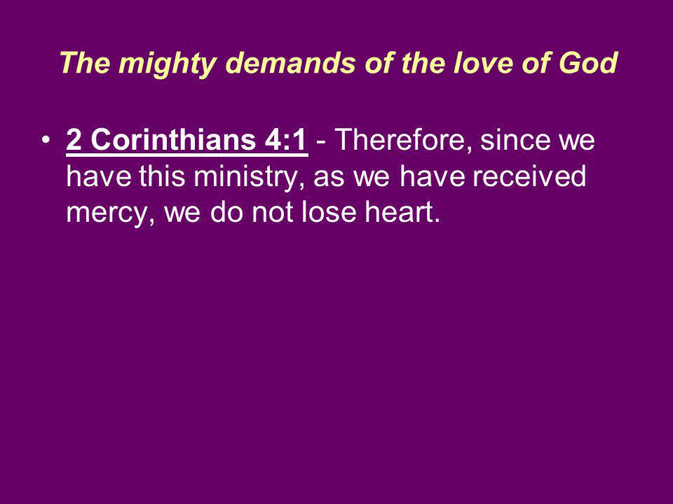 The mighty demands of the love of God 2 Corinthians 4:1 - Therefore, since we have this ministry, as we have received mercy, we do not lose heart.