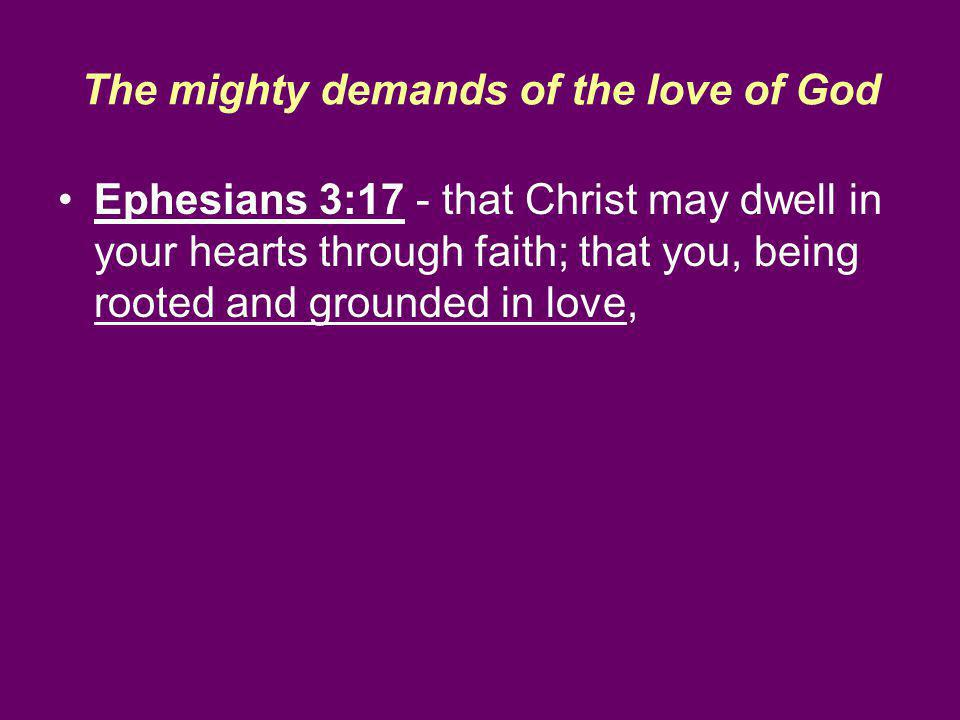 The mighty demands of the love of God Ephesians 3:17 - that Christ may dwell in your hearts through faith; that you, being rooted and grounded in love,