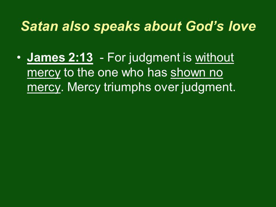 Satan also speaks about Gods love James 2:13 - For judgment is without mercy to the one who has shown no mercy.