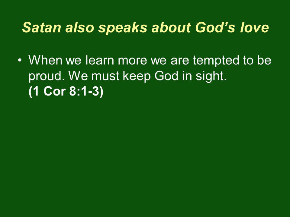 Satan also speaks about Gods love When we learn more we are tempted to be proud.