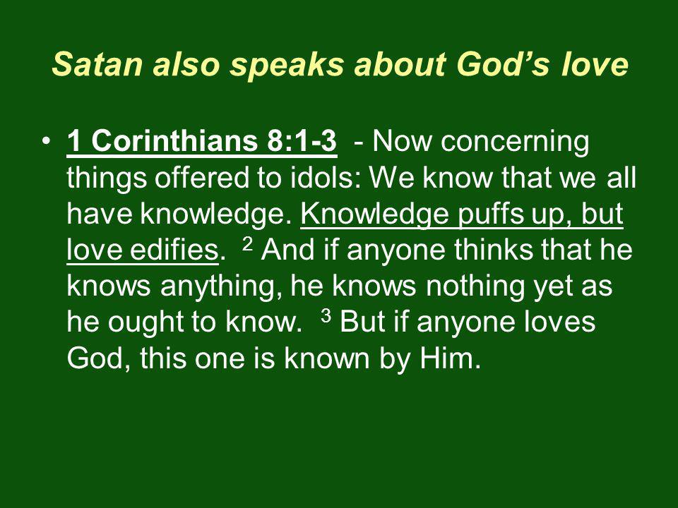 Satan also speaks about Gods love 1 Corinthians 8:1-3 - Now concerning things offered to idols: We know that we all have knowledge.