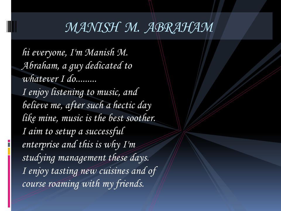 MANISH M. ABRAHAM hi everyone, I'm Manish M. Abraham, a guy dedicated to whatever I do......... I enjoy listening to music, and believe me, after such