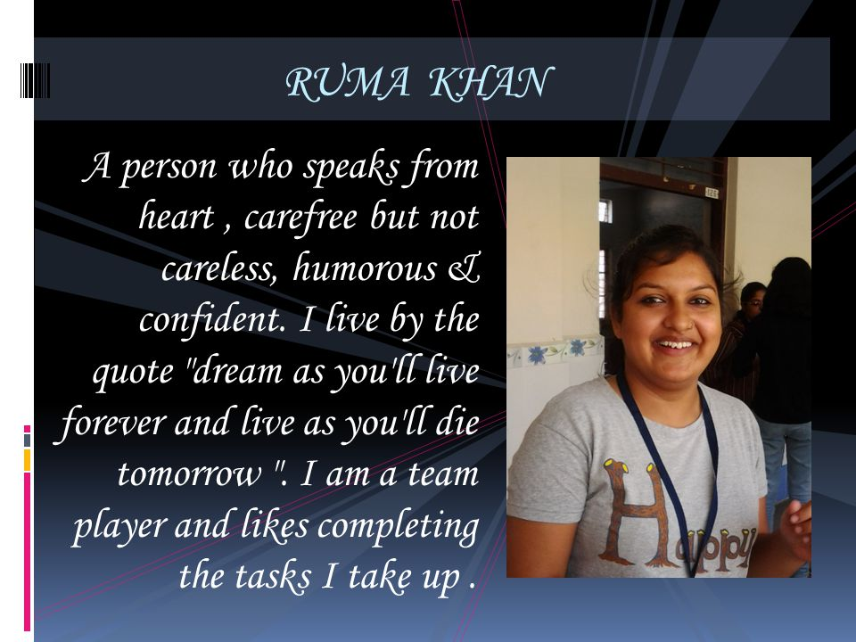 RUMA KHAN A person who speaks from heart, carefree but not careless, humorous & confident. I live by the quote