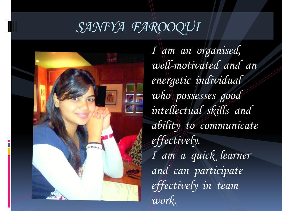 SANIYA FAROOQUI I am an organised, well-motivated and an energetic individual who possesses good intellectual skills and ability to communicate effect
