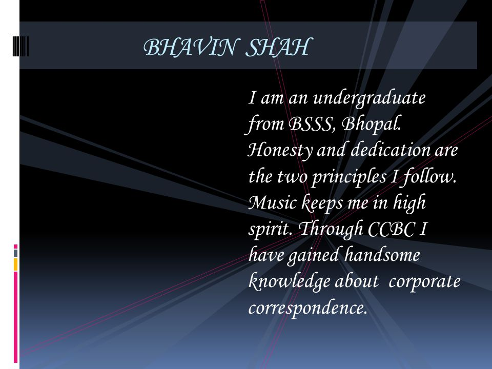 BHAVIN SHAH I am an undergraduate from BSSS, Bhopal. Honesty and dedication are the two principles I follow. Music keeps me in high spirit. Through CC