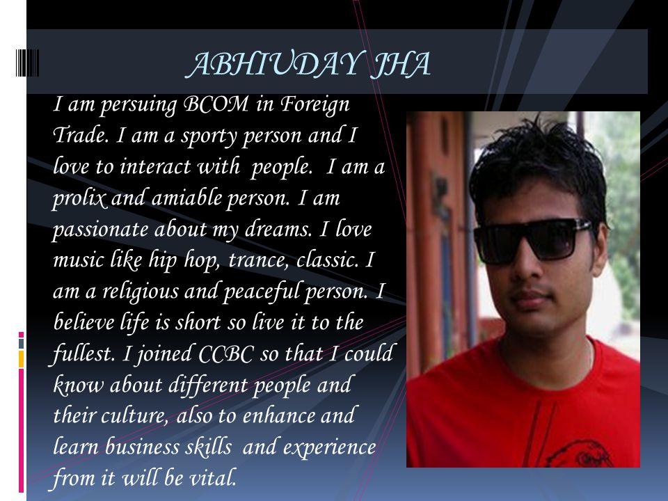 ABHIUDAY JHA I am persuing BCOM in Foreign Trade. I am a sporty person and I love to interact with people. I am a prolix and amiable person. I am pass