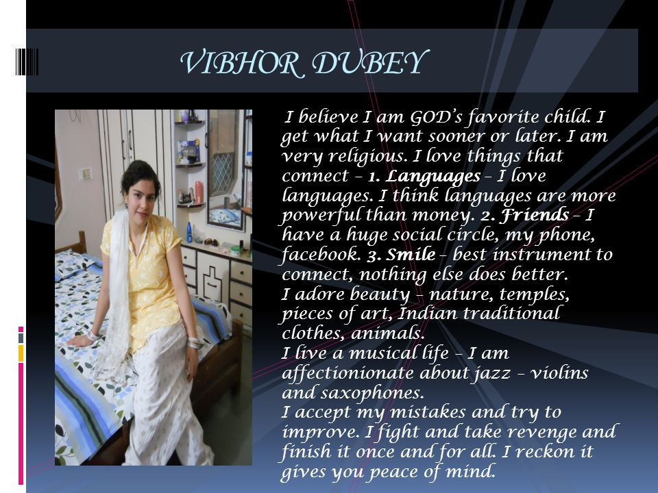 VIBHOR DUBEY I believe I am GODs favorite child. I get what I want sooner or later. I am very religious. I love things that connect – 1. Languages – I