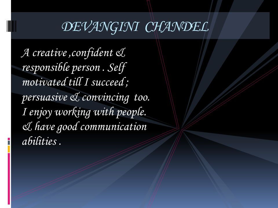 DEVANGINI CHANDEL A creative,confident & responsible person. Self motivated till I succeed ; persuasive & convincing too. I enjoy working with people.
