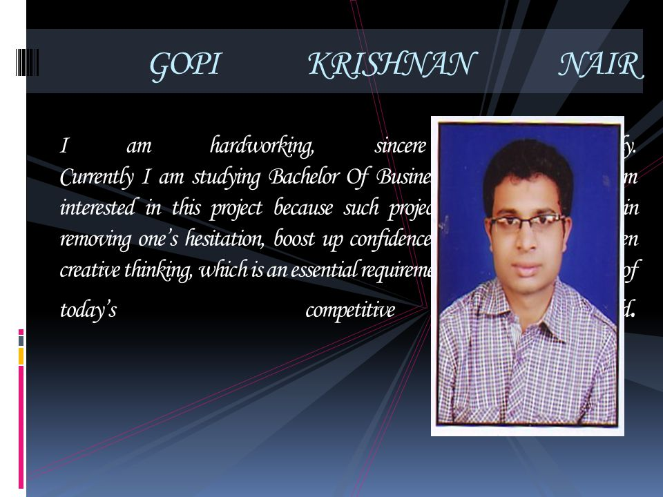 GOPI KRISHNAN NAIR I am hardworking, sincere and friendly. Currently I am studying Bachelor Of Business Administration. I am interested in this projec