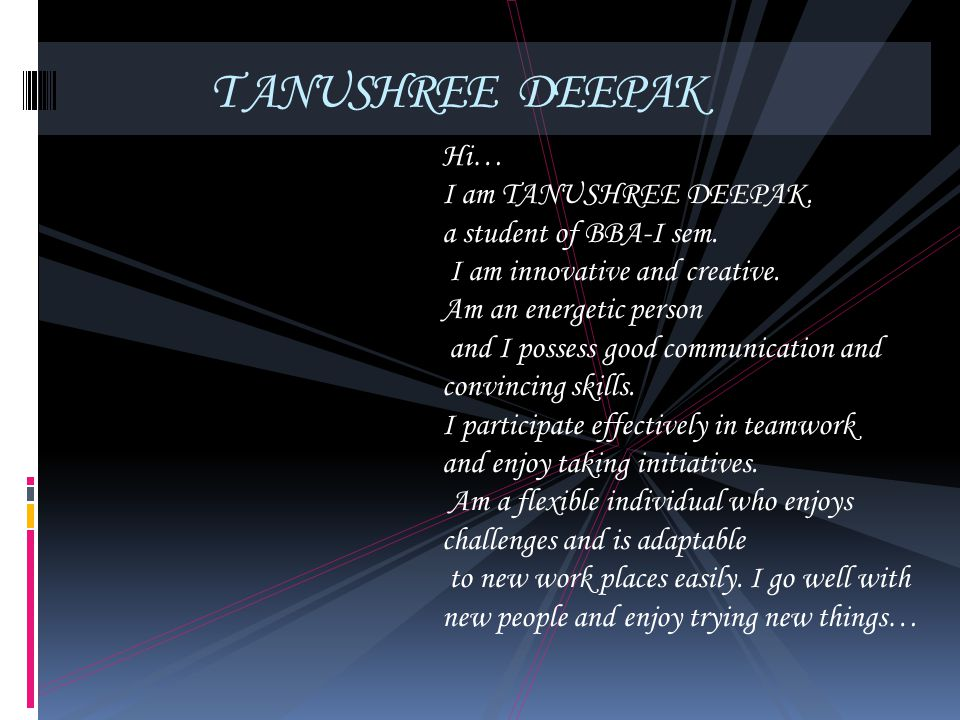 T ANUSHREE DEEPAK Hi… I am TANUSHREE DEEPAK. a student of BBA-I sem. I am innovative and creative. Am an energetic person and I possess good communica