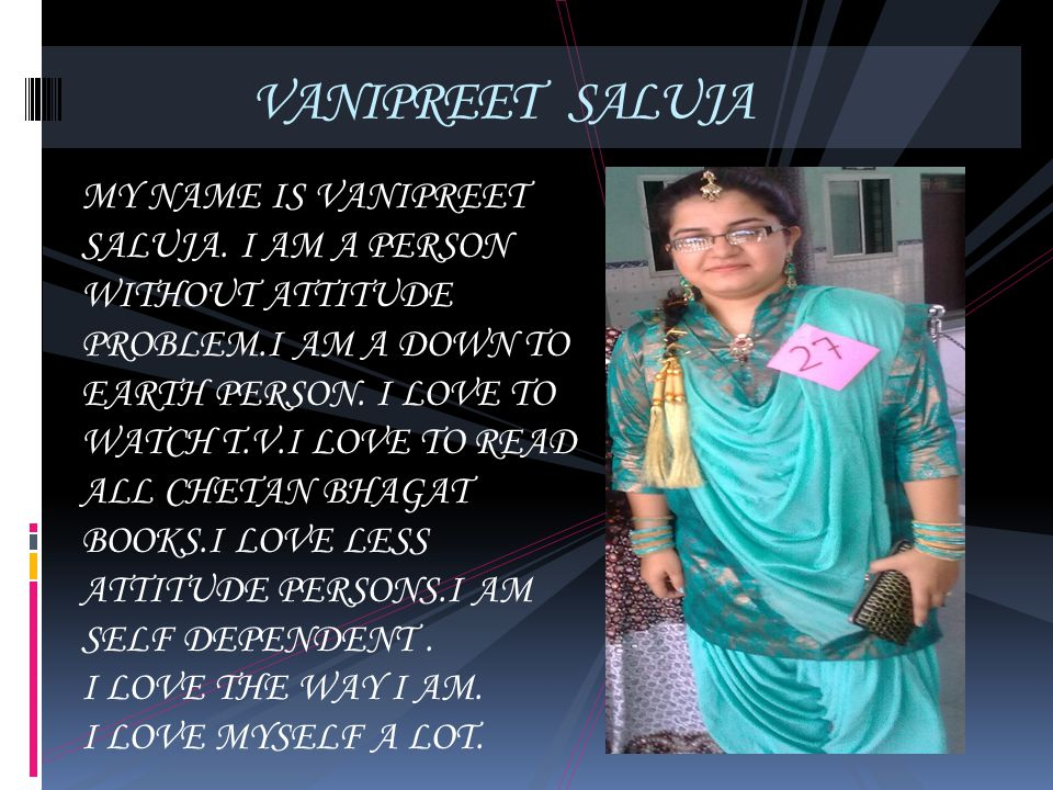 VANIPREET SALUJA MY NAME IS VANIPREET SALUJA. I AM A PERSON WITHOUT ATTITUDE PROBLEM.I AM A DOWN TO EARTH PERSON. I LOVE TO WATCH T.V.I LOVE TO READ A