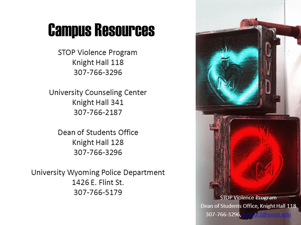 Campus Resources STOP Violence Program Dean of Students Office, Knight Hall 118 307-766-3296, jarthur2@uwyo.edujarthur2@uwyo.edu STOP Violence Program Knight Hall 118 307-766-3296 University Counseling Center Knight Hall 341 307-766-2187 Dean of Students Office Knight Hall 128 307-766-3296 University Wyoming Police Department 1426 E.