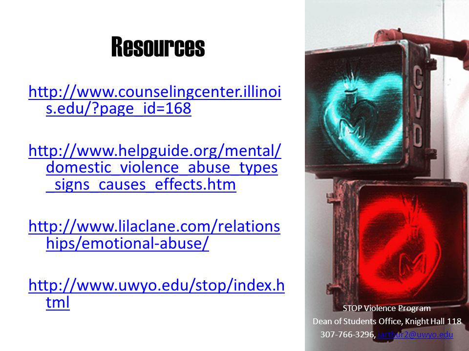 Resources STOP Violence Program Dean of Students Office, Knight Hall 118 307-766-3296, jarthur2@uwyo.edujarthur2@uwyo.edu http://www.counselingcenter.illinoi s.edu/ page_id=168 http://www.helpguide.org/mental/ domestic_violence_abuse_types _signs_causes_effects.htm http://www.lilaclane.com/relations hips/emotional-abuse/ http://www.uwyo.edu/stop/index.h tml