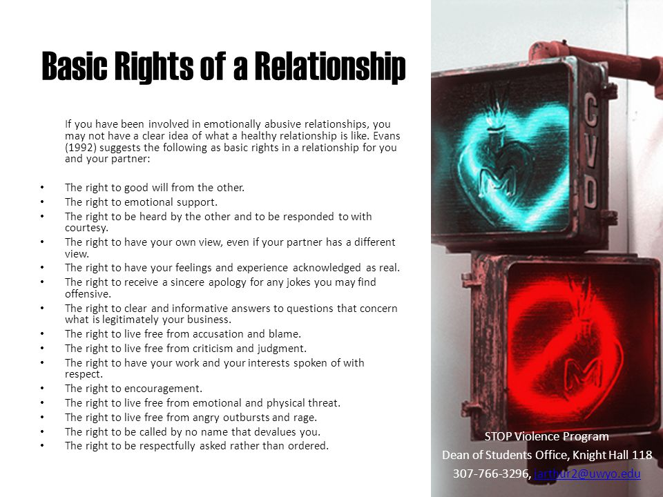 Basic Rights of a Relationship STOP Violence Program Dean of Students Office, Knight Hall 118 307-766-3296, jarthur2@uwyo.edujarthur2@uwyo.edu If you have been involved in emotionally abusive relationships, you may not have a clear idea of what a healthy relationship is like.