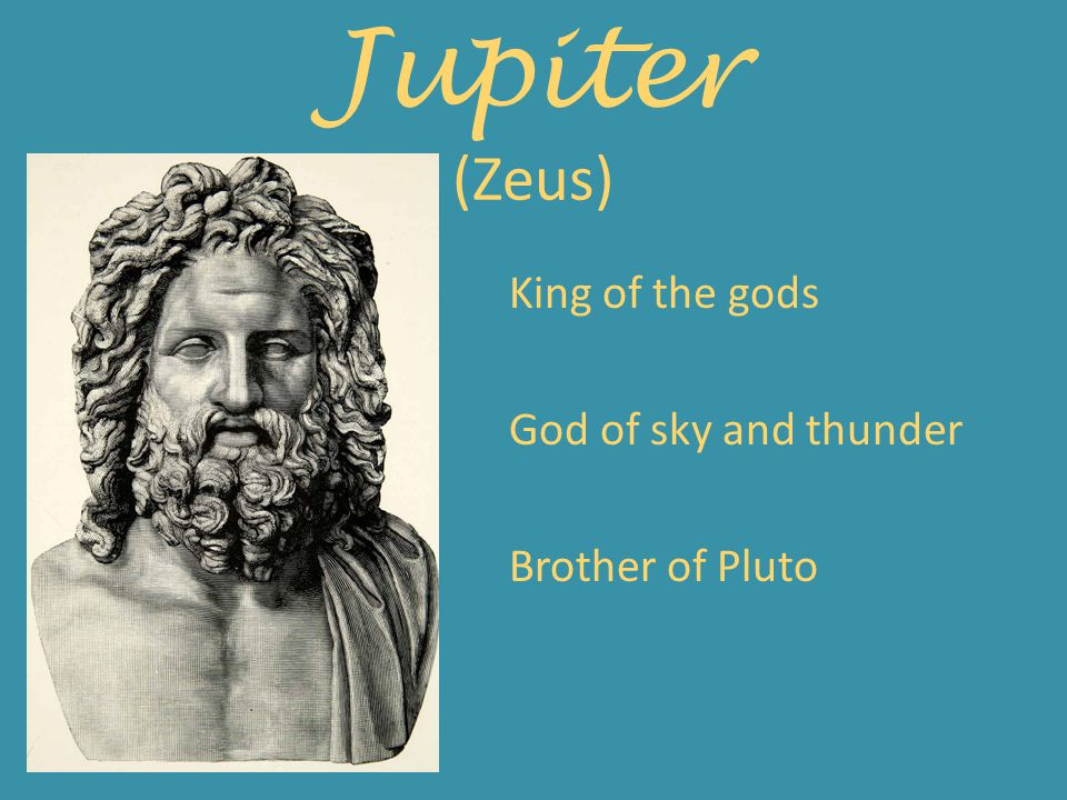 Jupiter (Zeus) King of the gods God of sky and thunder Brother of Pluto