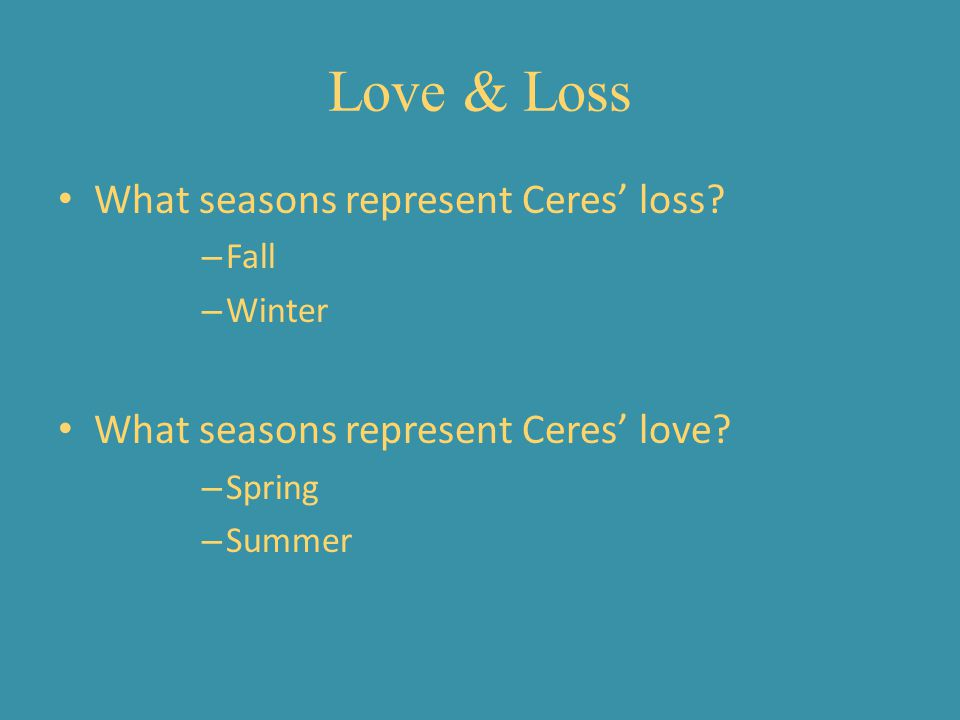 Love & Loss What seasons represent Ceres loss? – Fall – Winter What seasons represent Ceres love? – Spring – Summer