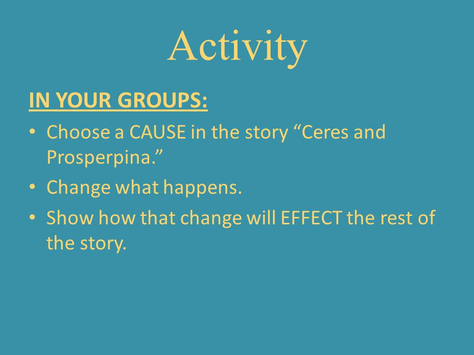 Activity IN YOUR GROUPS: Choose a CAUSE in the story Ceres and Prosperpina. Change what happens. Show how that change will EFFECT the rest of the stor